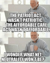 Memes, Politics, and Capitalism: THE PATRIOT ACT  WASN'T PATRIOTIC  THE AFFORDABLE CARE  ACT WASN'TAFFORDABLE  WONDER WHAT NET  NEUTRALITY WON'T BEA  BEP What are y'all's opinions on net neutrality? Comment below - 📊Partners📊 🗽 @nathangarza101 🗽 @givemeliberty_or_givemedeath 🗽 @libertarian_command 🗽 @minarchy 🗽 @radical.rightist 🗽 @minarchistisaacgage860 🗽 @together_we_rise_ 🗽 @natural.law.anarchist 🗽 @1944movement 🗽 @libertarian_cap 🗽 @anti_liberal_memes 🗽 @_capitalist 🗽 @libertarian.christian 🗽 @the_conservative_libertarian 🗽 @libertarian.exceptionalist 🗽 @ancapamerica 🗽 @geared_toward_liberty 🗽 @political13yearold 🗽 @free_market_libertarian35 - 📜tags📜 libertarian freedom politics debate liberty freedom ronpaul randpaul endthefed taxationistheft government anarchy anarchism ancap capitalism minarchy minarchist mincap LP libertarianparty republican democrat constitution 71Republic 71R