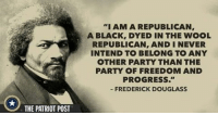 """the patriot: THE PATRIOT POST  """"I AM A REPUBLICAN  A BLACK, DYED IN THE WOOL  REPUBLICAN, AND I NEVER  INTEND TO BELONG TO ANY  OTHER PARTY THAN THE  PARTY OF FREEDOM AND  PROGRESS.""""  FREDERICK DOUGLASS"""