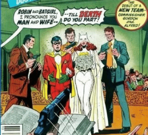 Looks like Robin is having the best wedding ever: THE  PEBUT OF A  NEW TEAM  COMM/SSIONER  GORDON  ROBIN AND BATGIRL,  I PRONOUNCE YOU  MAN AND WIFE--DO YOU PART!  -TILL DEATH  ALFRED! Looks like Robin is having the best wedding ever
