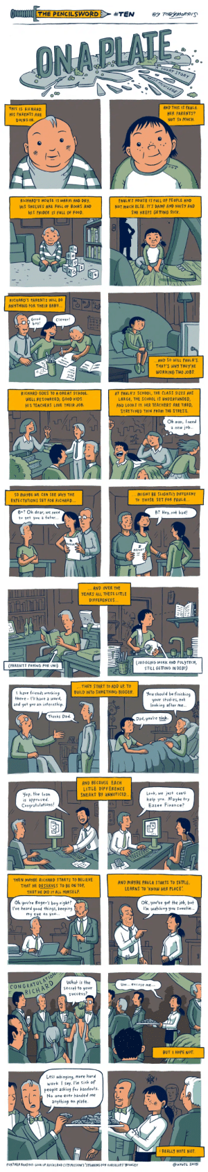One of the best explanations of privilege I've ever seen: THE PENCILSWORD  #TEN  By TBYMORRIS  ONAPLATE  SHORT STORY  ABOUT PRIVILEGE  AND THIS IS PAULA.  HER PARENTS?  NOT SO MUCH  THIS IS RICHARD.  HIS PARENTS ARE  DOING OK  RICHARD'S HOUSE IS WARM AND DRY  PAULA'S HOUSE IS FULL OF PEOPLE AND  NOT MUCH ELSE. IT'S DAMP AND NOISY AND  SHE KEEPS GETTING SICK  HIS SHELVES ARE FULL OF BOokS AND  HIS FRIDGE IS FULL OF FOOD.  RICHARD'S PARENTS WILL DO  ANYTHING FOR THEIR BABY...  Good  boy!  1-3:6  Clever!  ..AND SO WILL PAULA'S  THAT'S WHY THEY'RE  WORKING TWO JOBS  RICHARD GOES TO A GREAT SCHOOL.  AT PAULA'S SCHOOL, THE CLASS SIZES ARE  WELL RESOURCED, GOOD KIDS.  HIS TEACHERS LOVE THEIR JOB.  LARGE, THE SCHOOL IS UNDERFUNDED,  AND LOOKS IT. HER TEACHERS ARE TIRED,  STRETCHED THIN FROM THE STRES S  Oh man, Ineed  a new job...  MIGHT BE SLIGHTLY DIFFERENT  To THOSE SET FOR PAULA...  SO MAYBE WE CAN SEE WHy THE  EXPECTATIONS SET FOR RICHARD...  B+? Oh dear, we need  B? Hey, not bad!  to get you a tutor...  REPOR  REPORT  ... AND OVER THE  YEARS ALL THESE LITTLE  DIFFERENCES..  (JUGGLING WORK AND POLYTECH,  STILL GETTING IN DEBT)  (PARENTS PAYING FOR UNI)  THEY START TO ADD UP. TO  BUILD INTO SOMETHING BIGGER.  have friends working  there l'l have a word,  |and get you an internship  You should be finishing  your studies, hot  looking after me...  Thanks Dad.  Dad, you're sick.  AND BECAUSE EACH  LITTLE DIFFERENCE  NEAKS BY UNNOTICED  Look, we just can't  help you. Maybe try  Eazee Finance?  yep, the loan  is approved.  Congratulations!  THEN MAYBE RICHARD STARTS TO BELIEVE  AND MAYBE PAULA STARTS TO SETLE  LEARNS TO 'KNOW HER PLACE  THAT HE DESERVES TO BE ON TOP.  THAT HE DID IT ALL HIMSELF.  Oh you're Roger's boy right?  I've heard good things, keeping  ok,you've got the job, bvt  I'm watching you sweetie...  my eye on you...  CONGRATUL ATION  RICHARD  What is the  Um... excuse me  secret to your  sUccess?  BUT I HOPE NOT.  Less whinging, more hard  work I say. l'm sick
