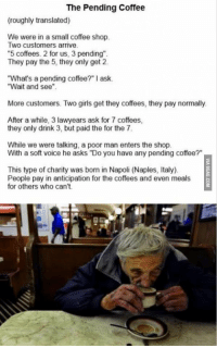 """Memes, 🤖, and Naples: The Pending Coffee  (roughly translated)  We were in a small coffee shop.  Two customers arrive.  """"5 coffees. 2 for us, 3 pending"""".  They pay the 5, they only get 2.  What's a pending coffee?"""" I ask.  """"Wait and see"""".  More customers. Two girls get they coffees, they pay normally.  After a while, 3 lawyears ask for 7 coffees,  they only drink 3, but paid the for the 7.  While we were talking, a poor man enters the shop.  With a soft voice he asks """"Do you have any pending coffee?""""  This type of charity was born in Napoli (Naples, Italy).  People pay in anticipation for the coffees and even meals  for others who can't. The Pending coffee"""