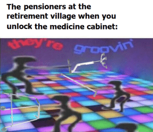 Africa, Dank Memes, and Medicine: The pensioners at the  retirement village when you  unlock the medicine cabinet:  hey're sgroovin leaving toto africa on before leaving improves the groove
