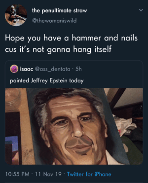 Idk how that's not obvious by now: the penultimate straw  @thewomaniswild  Hope you have a hammer and nails  CUs it's not gonna hang itself  isaac @ass_dentata 5h  painted Jeffrey Epstein today  10:55 PM 11 Nov 19 Twitter for iPhone Idk how that's not obvious by now