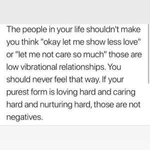 "Purest: The people in your life shouldn't make  you think ""okay let me show less love""  or ""let me not care so much"" those are  low vibrational relationships. You  should never feel that way. If your  purest form is loving hard and caring  hard and nurturing hard, those are not  negatives."
