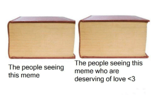 Everyone deserves it: The people seeing this  meme who are  The people seeing  this meme  deserving of love <3 Everyone deserves it