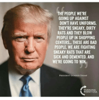 Memes, 🤖, and Prolific: THE PEOPLE WERE  GOING UP AGAINST  DON'T HAVE UNIFORMS  THEY'RE SNEAKY, DIRTY  RATS AND THEY BLOW  PEOPLE UP IN SHOPPING  CENTERS... THESE ARE BAD  PEOPLE. WE ARE FIGHTING  SNEAKY RATS THAT ARE  SICK AND DEMENTED. AND  WE'RE GOING TO WIN.  PRESIDENT DONALD TRUMP  TURNING  POINT USA. 🇺🇸🇺🇸 . . Conservative America SupportOurTroops American Gun Constitution Politics TrumpTrain President Jobs Capitalism Military MikePence TeaParty Republican Mattis TrumpPence Guns AmericaFirst USA Political DonaldTrump Freedom Liberty Veteran Patriot Prolife Government PresidentTrump Partners @conservative_panda @reasonoveremotion @rightwingroasts @conservative.american @conservative.patriot @too_savage_for_democrats -------------------- Contact me ●Email- RaisedRightAlwaysRight@gmail.com ●KIK- @Raised_Right_ ●Send me letters! Raised Right, 5753 Hwy 85 North, 2486 Crestview, Fl 32536
