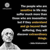 http://wakeup-world.com: The people who are  sensitive in life may  suffer much more than  those who are insensitive;  but if they understand  and go beyond their  suffering, they will  discover extraordinary  things.  Jiddu Krishnamurti  wake up world http://wakeup-world.com
