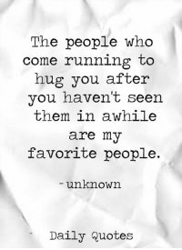 favorite people: The people who  come running to  hug you  after  you haven't seen  them in a while  are my  favorite people.  unknown  Daily quotes