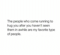 Running, Who, and Them: The people who come running to  hug you after you haven't seen  them in awhile are my favorite type  of people.