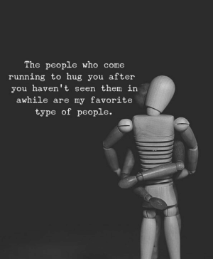Type Of People: The people who come  running to hug you after  you haven't seen them in  awhile are my favorite  type of people.