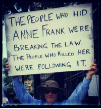 Anne Frank: THE PEOPLE WHO HID  ANNE FRANK WE RE  BREAKING THE LAW.  THE PeoPLE WHO KILLED HER  WERE FOLLOWING IT