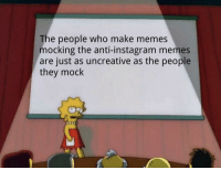 Anti: The people who make memes  mocking the anti-instagram memes  are just as uncreative as the people  they mock