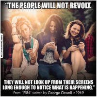 """Facebook, Memes, and News: """"THE PEOPLE WILL NOT REVOLT  THEY WILL NOT LOOK UP FROM THEIR SCREENS  LONGENOUGH TO NOTICE WHATISHAPPENING""""  From 1984' written by George Orwell in 1949 💭 Look Up, Wake Up... 👍 TheFreeThoughtProject GeorgeOrwell 1984 💭 LIKE our Facebook page & Visit our website for more News and Information. Link in Bio... 💭 www.TheFreeThoughtProject.com"""