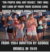 """Submitted by Charlie Gregor: """"THE PEOPLE WILL NOT REVOLT. THEY WILL  NOT LOOK UP FROM THEIR SCREENS LONG  ENOUGH TO NOTICE WHAT'S HAPPENING.""""  39  FROM 1984 WRITTEN BY GEORGE  ORWELL IN 1949 Submitted by Charlie Gregor"""
