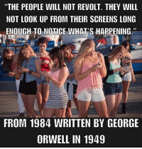 """Dank, George Orwell, and 🤖: """"THE PEOPLE WILL NOT REVOLT. THEY WILL  NOT LOOK UP FROM THEIR SCREENS LONG  ENOUGH TO NOTICE WHAT'S HAPPENING.""""  FROM 1984 WRITTEN BY GEORGE  ORWELL IN 1949"""