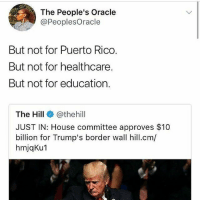 All I wanna say is that They don't really care about us All I wanna say is that They don't really care about us 😩😩😩: The People's Oracle  @PeoplesOracle  But not for Puerto Rico.  But not for healthcare.  But not for education.  The Hill @thehill  JUST IN: House committee approves $10  billion for Trump's border wall hill.cm/  hmjqku1 All I wanna say is that They don't really care about us All I wanna say is that They don't really care about us 😩😩😩