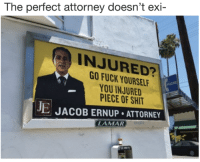 Fuck, Lamar, and Attorney: The  perfect attorney doesn't exi-  INJURED?  GO FUCK YOURSEL  YOU INJURED  PIECE OF SHI  JE JACOB ERNUP ATTORNEY  LAMAR