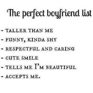 "http://iglovequotes.net/: ""The perfect boufriend list  TALLER THAN ME  FUNNY, KINDA SHY  - RESPECTFuL AND CARING  - CUTE SMILE  TELLS ME I,M BEALITIFuL  ACCEPTS ME. http://iglovequotes.net/"