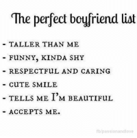 Tag Someone 😍: The perfect boyfriend list  TALLER THAN ME  FUNNY, KINDA SHY  RESPECT FuL AND CARING  CuTE SMILE  TELLS ME I'M BEAuTIFUL  ACCEPTS ME.  fblpassionandlove Tag Someone 😍