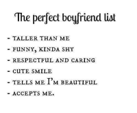 perfect: The perfect boyfriend list  TALLER THAN ME  FUNNY, KINDA SHY  RESPECTFUL AND CARING  CuTE SMILE  TELLS ME I'M BEAuTIFUL  ACCEPTS ME.