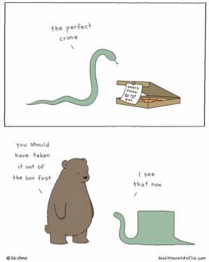 How I feel when I admit I'm wrong.: the perfect  crime  bears  Pizza.  eat  do not  you should  have taken  it out of  the box first  | see  that now  liz climo  thelittleworldofliz..com How I feel when I admit I'm wrong.