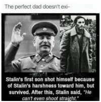 """Dad, Stalin, and Him: The perfect dad doesn't exi-  Stalin's first son shot himself because  of Stalin's harshness toward him, but  survived. After this, Stalin said, """"He  can't even shoot straight."""" <p>sTaLiN wAsNt ReAl</p>"""
