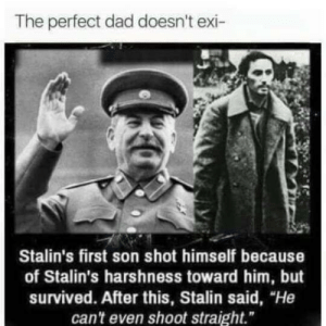"Dad, Stalin, and Him: The perfect dad doesn't exi-  Stalin's first son shot himself because  of Stalin's harshness toward him, but  survived. After this, Stalin said, ""He  can't even shoot straight."""