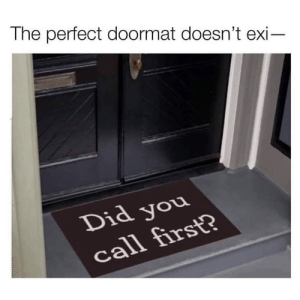 But did you?: The perfect doormat doesn't exi-  Did you  call first? But did you?