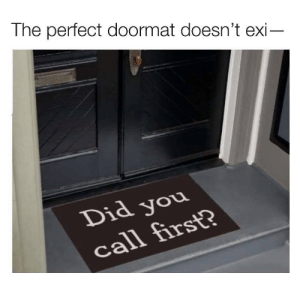 meirl by 9w_lf9 MORE MEMES: The perfect doormat doesn't exi-  Did you  call first? meirl by 9w_lf9 MORE MEMES