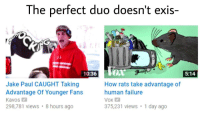 <p>Top 10 anime coincidences</p>: The perfect duo doesn't exis-  26  10:36  5:14  Jake Paul CAUGHT Taking  Advantage Of Younger Fans  Kavos  298781 views 8 hours ago  How rats take advantage of  human failure  Vox  375,231 views 1 day ago <p>Top 10 anime coincidences</p>
