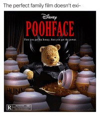 Family, Hello, and Memes: The perfect family film doesn't exi-  eXl  POOHFACE  First you get the honey, then you get the power.  INN  HUNN  HUN  am the.  tU  RESTRICTED  UNDER 17 REQUIRES ACCOMPANYING  PARENT OR ADULT GUARDIAN  MADE WITH MOMUS Say hello to my little friend! *Piglet jumps out*