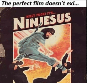 .: The perfect film doesn't exi...  HOLY FUCK! IT'S...  NINJESUS .
