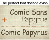 font: The perfect font doesn't exist  Comic Sans  Papyrus  THE TWO SE X1 EST FONTS EVER MAn E A BABY JUST FOR YOU  Comic Papyrus