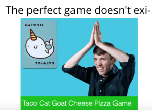 Taco Cat spelt backwards is still taC ocaT: The perfect game doesn't exi-  NARWHAL  NARWHAL  Taco Cat Goat Cheese Pizza Game Taco Cat spelt backwards is still taC ocaT