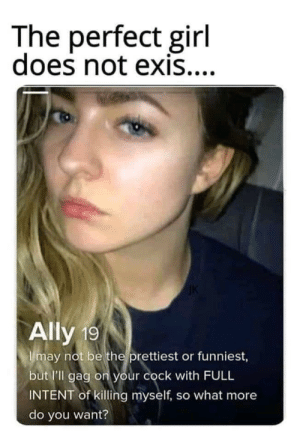 perfect girl: The perfect girl  does not exis....  Ally 19  Imay not be the prettiest or funniest,  but l'll gag on your cock with FULL  INTENT of killing myself, so what more  do you want?