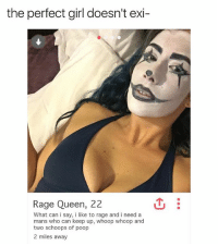 Fake, Friends, and Memes: the perfect girl doesn't exi  Rage Queen, 22  What can i say, i like to rage and i need a  mans who can keep up, whoop whoop and  two schoops of poop  2 miles away if your friends don't make fake tinder profiles out of your rejected nudes are they really even your friends? @galdytron 🤔