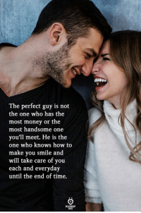 Not The One: The perfect guy is not  the one who has the  most money or the  most handsome one  you'll meet. He is the  one who knows how to  make you smile and  will take care of you  each and everyday  until the end of time.
