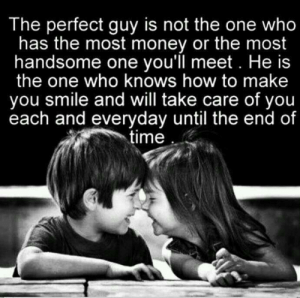 Not The One: The perfect guy is not the one who  has the most money or the most  handsome one you'll meet. He is  the one who knows how to make  you smile and will take care of you  each and everyday until the end of  time