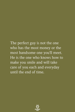 Not The One: The perfect guy is not the one  who has the most money or the  most handsome one you'll meet.  He is the one who knows how to  make you smile and will take  care of you each and everyday  until the end of time.  RELATIONSHIP  LES