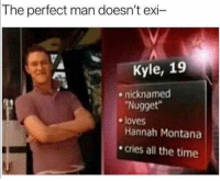 Funny, Lol, and Hannah Montana: The perfect man doesn't exi  Kyle, 19  nicknamed  Nugget  Hannah Montana  cries all the time  e loves Tag ur perfect mAn lol