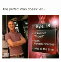 😍😍😍: The perfect man doesn't exi-  Kyle, 19  Nugget  Hannah Montana  cries all the time  nicknamed  e loves  SEE  MORE 😍😍😍