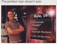 Hannah Montana, Montana, and Time: The perfect man doesn't exis-  Kyle, 19  ..  nicknamed  Nugget  Hannah Montana  cries all the time  e loves