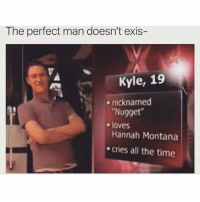 Memes, Hannah Montana, and Montana: The perfect man doesn't exis-  Kyle, 19  nicknamed  Nugget  Hannah Montana  cries all the time  e loves And he pops his collar?!?! Ladies, look no further.