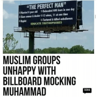 "America, Billboard, and Memes: ""THE PERFECT MAN""  Married 6 year old Beheaded 600 Jews in one day  cSlave owner&dealer G13 wives, 11 at one time  GRapist  Tortured& killed unbelievers  EDUCATE TRUTHOPHOBES  MUSLIM GROUPS  UNHAPPY WITH  BILLBOARD MOCKING  MUHAMMAD  3284 That billboard should be in every state stopimmigration noillegals stopterrorism nojihad immigrationreform illegalimmigration America USA securetheborder buildthewall buildthatwall Trump Trump2016 liberalismisamentaldisorder potus politicallyincorrect stupidliberals secondamendment murica gop"