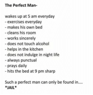 5 Am, Jail, and Life: The Perfect Man-  wakes up at 5 am everyday  - exercises everyday  makes his own bed  cleans his room  works sincerely  - does not touch alcohol  - helps in the kitchen  - does not indulge in night life  - always punctual  -prays daily  - hits the bed at 9 pm sharp  Such a perfect man can only be found in...  JAIL* The Perfect Man-