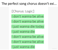 I Just Want To Die: The perfect song chorus doesn't exi...  [Chorus: Logic]  I don't wanna be alive  I don't wanna be alive  I just wanna die today  I just wanna die  I don't wanna be alive  I don't wanna be alive  I just wanna die