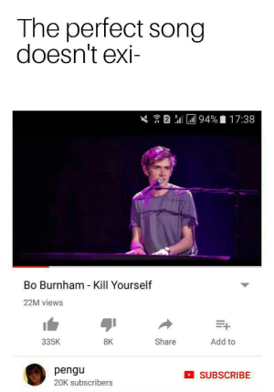 Dank, Memes, and Music: The perfect song  doesn't exi-  2 l94 %  17:38  Bo Burnham - Kill Yourself  22M views  Add to  335K  Share  8K  pengu  SUBSCRIBE  20K subscribers Music is a way to express yourself by antek_kotlet FOLLOW 4 MORE MEMES.