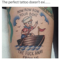 The perfect tattoo doesn't exi.  OW ROW ROW  OUR BOAT  FUCK AWAY 👐