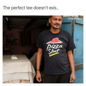 Memes of some of my favorite things: The perfect tee doesn't exis..  @freetomeme  Pizza  Slut Memes of some of my favorite things