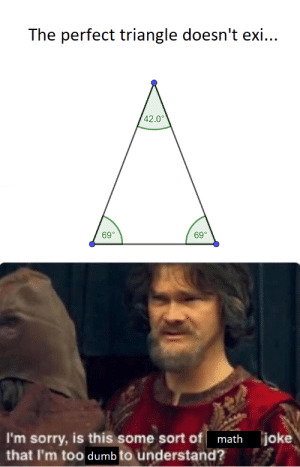 Math, my favourite subject by Sherman361 MORE MEMES: The perfect triangle doesn't exi...  42.0°  69°  69°  joke  I'm sorry, is this some sort of math  that I'm too dumb to understand? Math, my favourite subject by Sherman361 MORE MEMES